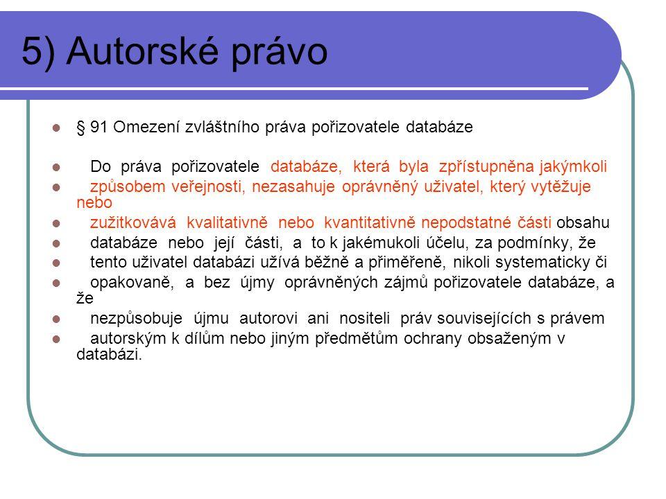 5) Autorské právo § 91 Omezení zvláštního práva pořizovatele databáze Do práva pořizovatele databáze, která byla zpřístupněna jakýmkoli způsobem veřejnosti, nezasahuje oprávněný uživatel, který vytěžuje nebo zužitkovává kvalitativně nebo kvantitativně nepodstatné části obsahu databáze nebo její části, a to k jakémukoli účelu, za podmínky, že tento uživatel databázi užívá běžně a přiměřeně, nikoli systematicky či opakovaně, a bez újmy oprávněných zájmů pořizovatele databáze, a že nezpůsobuje újmu autorovi ani nositeli práv souvisejících s právem autorským k dílům nebo jiným předmětům ochrany obsaženým v databázi.