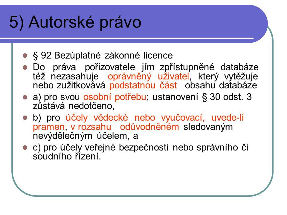 5) Autorské právo § 92 Bezúplatné zákonné licence Do práva pořizovatele jím zpřístupněné databáze též nezasahuje oprávněný uživatel, který vytěžuje nebo zužitkovává podstatnou část obsahu databáze a) pro svou osobní potřebu; ustanovení § 30 odst.