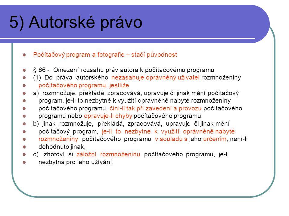 5) Autorské právo Počítačový program a fotografie – stačí původnost § 66 - Omezení rozsahu práv autora k počítačovému programu (1) Do práva autorského nezasahuje oprávněný uživatel rozmnoženiny počítačového programu, jestliže a) rozmnožuje, překládá, zpracovává, upravuje či jinak mění počítačový program, je-li to nezbytné k využití oprávněně nabyté rozmnoženiny počítačového programu, činí-li tak při zavedení a provozu počítačového programu nebo opravuje-li chyby počítačového programu, b) jinak rozmnožuje, překládá, zpracovává, upravuje či jinak mění počítačový program, je-li to nezbytné k využití oprávněně nabyté rozmnoženiny počítačového programu v souladu s jeho určením, není-li dohodnuto jinak, c) zhotoví si záložní rozmnoženinu počítačového programu, je-li nezbytná pro jeho užívání,