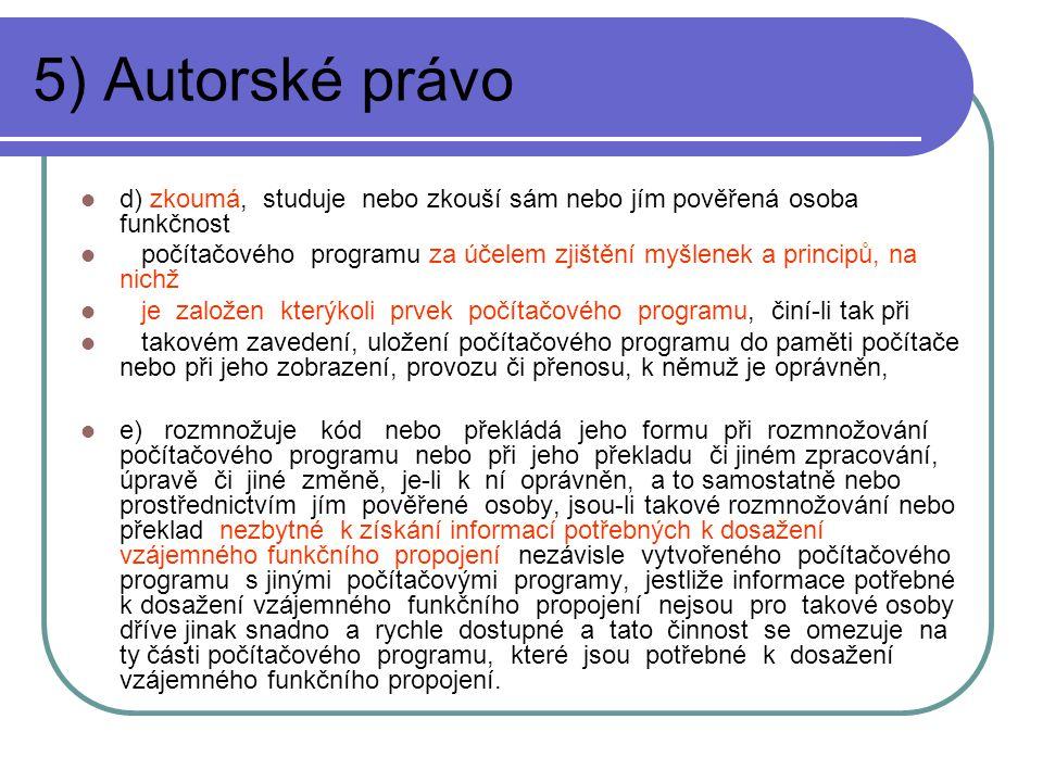 5) Autorské právo d) zkoumá, studuje nebo zkouší sám nebo jím pověřená osoba funkčnost počítačového programu za účelem zjištění myšlenek a principů, na nichž je založen kterýkoli prvek počítačového programu, činí-li tak při takovém zavedení, uložení počítačového programu do paměti počítače nebo při jeho zobrazení, provozu či přenosu, k němuž je oprávněn, e) rozmnožuje kód nebo překládá jeho formu při rozmnožování počítačového programu nebo při jeho překladu či jiném zpracování, úpravě či jiné změně, je-li k ní oprávněn, a to samostatně nebo prostřednictvím jím pověřené osoby, jsou-li takové rozmnožování nebo překlad nezbytné k získání informací potřebných k dosažení vzájemného funkčního propojení nezávisle vytvořeného počítačového programu s jinými počítačovými programy, jestliže informace potřebné k dosažení vzájemného funkčního propojení nejsou pro takové osoby dříve jinak snadno a rychle dostupné a tato činnost se omezuje na ty části počítačového programu, které jsou potřebné k dosažení vzájemného funkčního propojení.