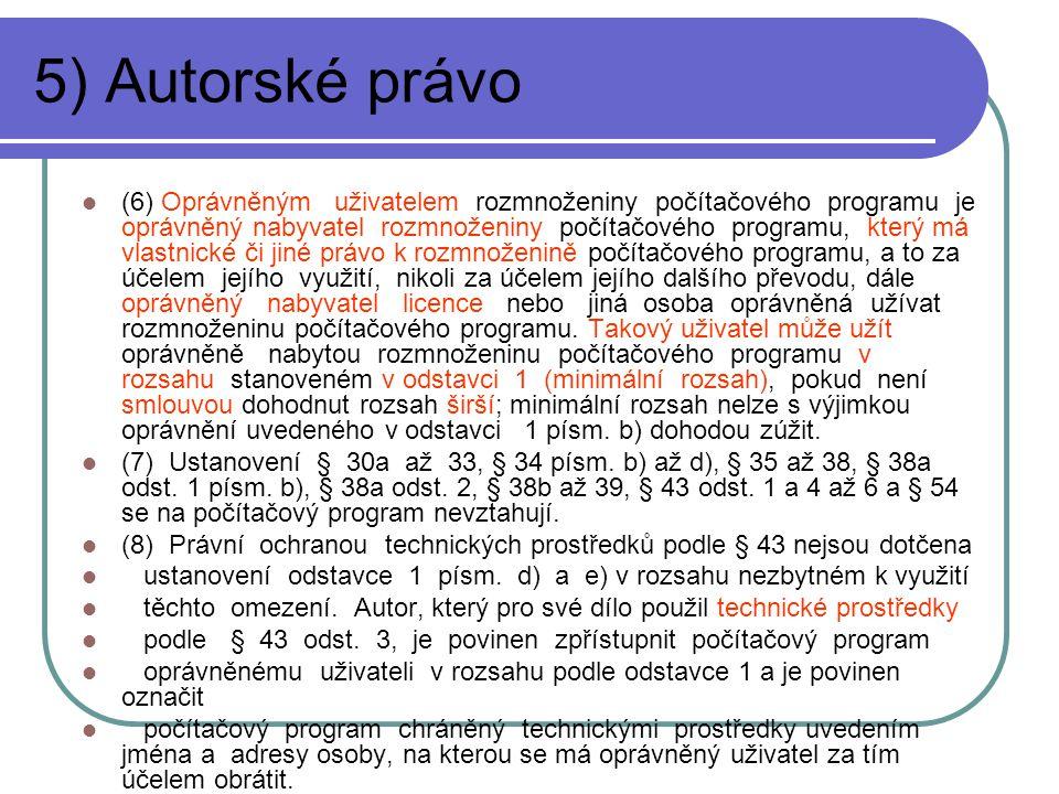 5) Autorské právo (6) Oprávněným uživatelem rozmnoženiny počítačového programu je oprávněný nabyvatel rozmnoženiny počítačového programu, který má vlastnické či jiné právo k rozmnoženině počítačového programu, a to za účelem jejího využití, nikoli za účelem jejího dalšího převodu, dále oprávněný nabyvatel licence nebo jiná osoba oprávněná užívat rozmnoženinu počítačového programu.