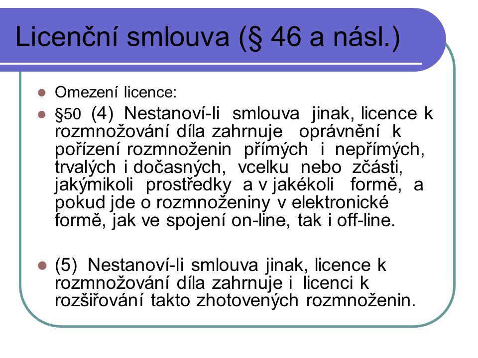 Licenční smlouva (§ 46 a násl.) Omezení licence: §50 (4) Nestanoví-li smlouva jinak, licence k rozmnožování díla zahrnuje oprávnění k pořízení rozmnoženin přímých i nepřímých, trvalých i dočasných, vcelku nebo zčásti, jakýmikoli prostředky a v jakékoli formě, a pokud jde o rozmnoženiny v elektronické formě, jak ve spojení on-line, tak i off-line.