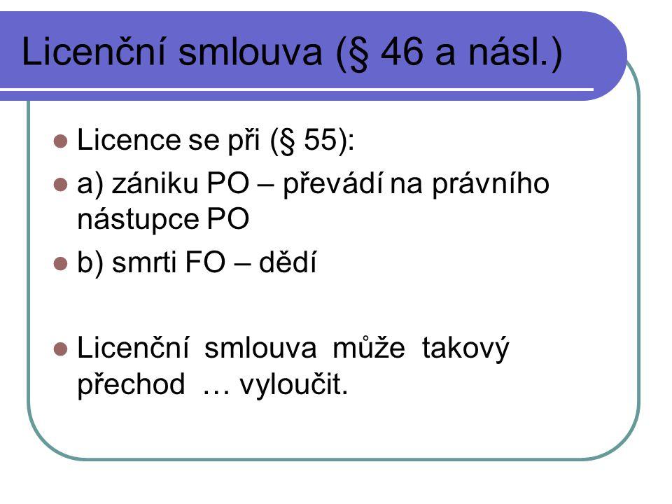 Licenční smlouva (§ 46 a násl.) Licence se při (§ 55): a) zániku PO – převádí na právního nástupce PO b) smrti FO – dědí Licenční smlouva může takový přechod … vyloučit.