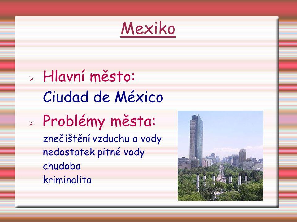 Mexiko  Hlavní město: Ciudad de México  Problémy města: znečištění vzduchu a vody nedostatek pitné vody chudoba kriminalita