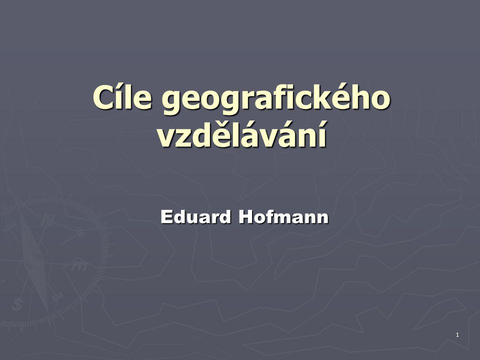 1 Eduard Hofmann Eduard Hofmann Cíle geografického vzdělávání
