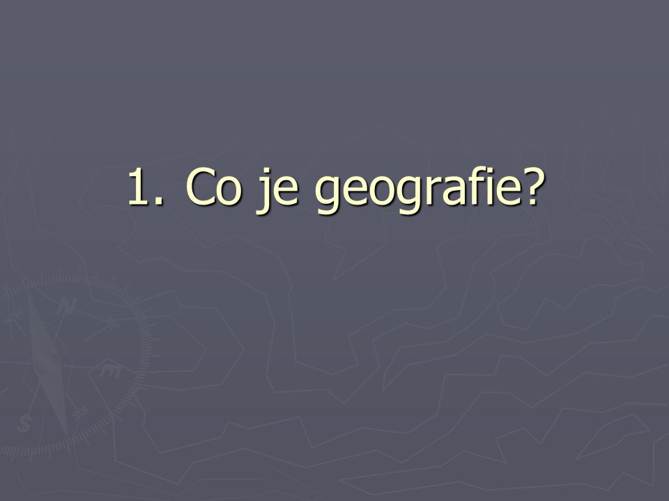 1.Co je geografie?