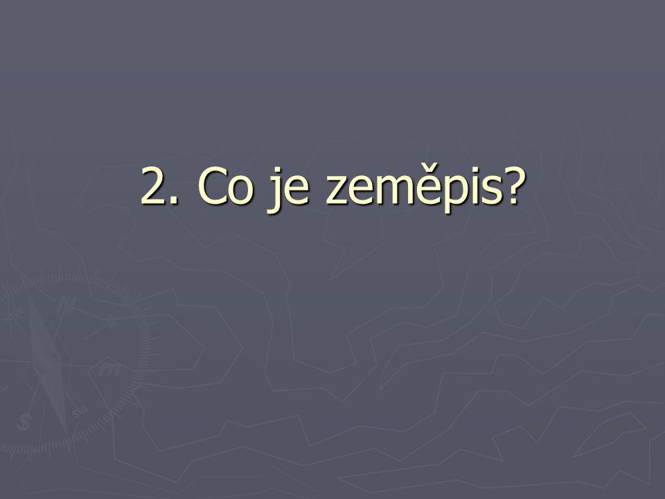 2. Co je zeměpis?