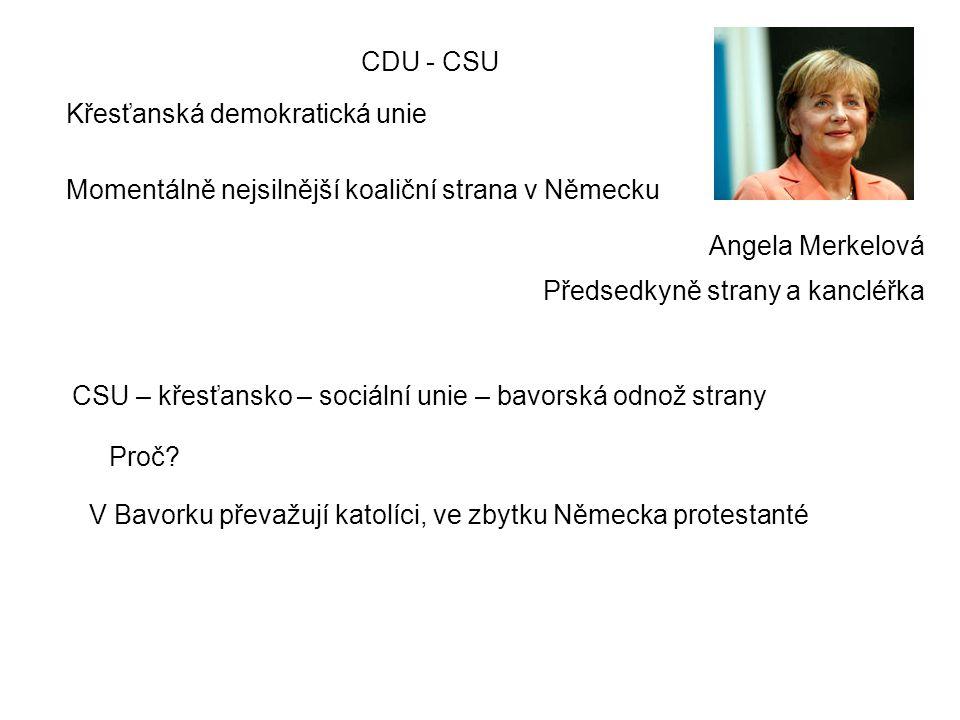 CDU - CSU Angela Merkelová Momentálně nejsilnější koaliční strana v Německu Křesťanská demokratická unie Předsedkyně strany a kancléřka CSU – křesťansko – sociální unie – bavorská odnož strany Proč.