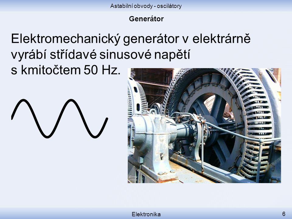 Astabilní obvody - oscilátory Elektronika 6 Elektromechanický generátor v elektrárně vyrábí střídavé sinusové napětí s kmitočtem 50 Hz.