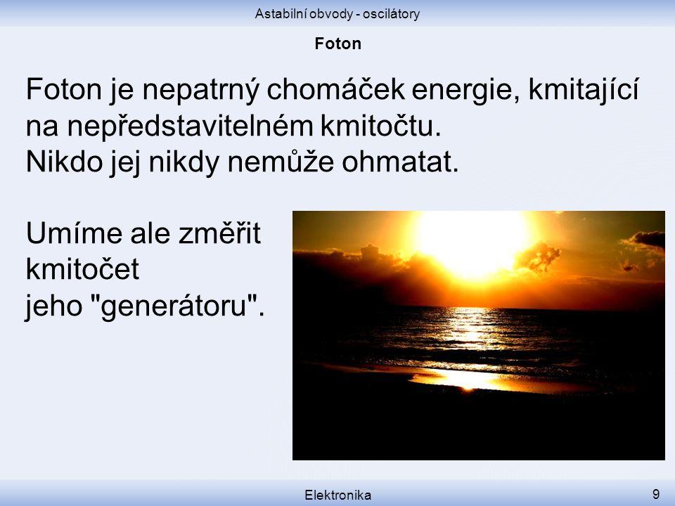 Astabilní obvody - oscilátory Elektronika 9 Foton je nepatrný chomáček energie, kmitající na nepředstavitelném kmitočtu.