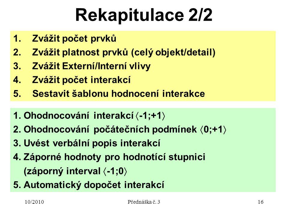 10/2010Přednáška č. 316 Rekapitulace 2/2 1. Ohodnocování interakcí  -1;+1  2.