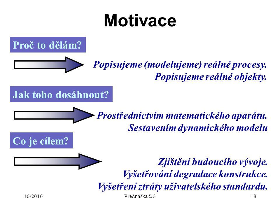 10/2010Přednáška č. 318 Motivace Proč to dělám. Popisujeme (modelujeme) reálné procesy.