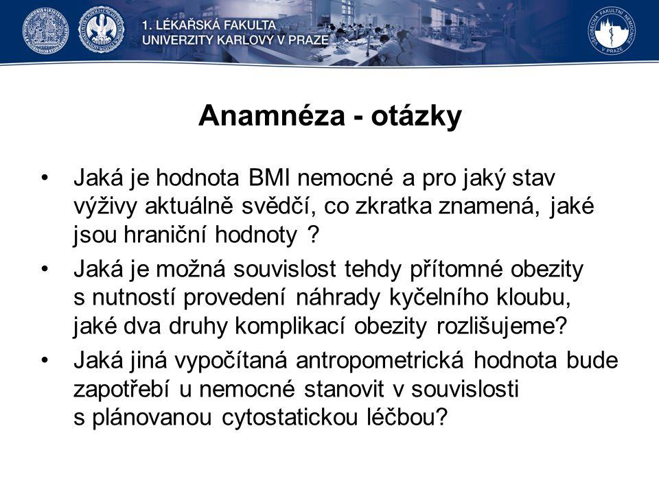 Anamnéza - otázky Jaká je hodnota BMI nemocné a pro jaký stav výživy aktuálně svědčí, co zkratka znamená, jaké jsou hraniční hodnoty ? Jaká je možná s