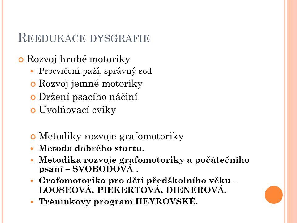 R EEDUKACE DYSGRAFIE Rozvoj hrubé motoriky Procvičení paží, správný sed Rozvoj jemné motoriky Držení psacího náčiní Uvolňovací cviky Metodiky rozvoje