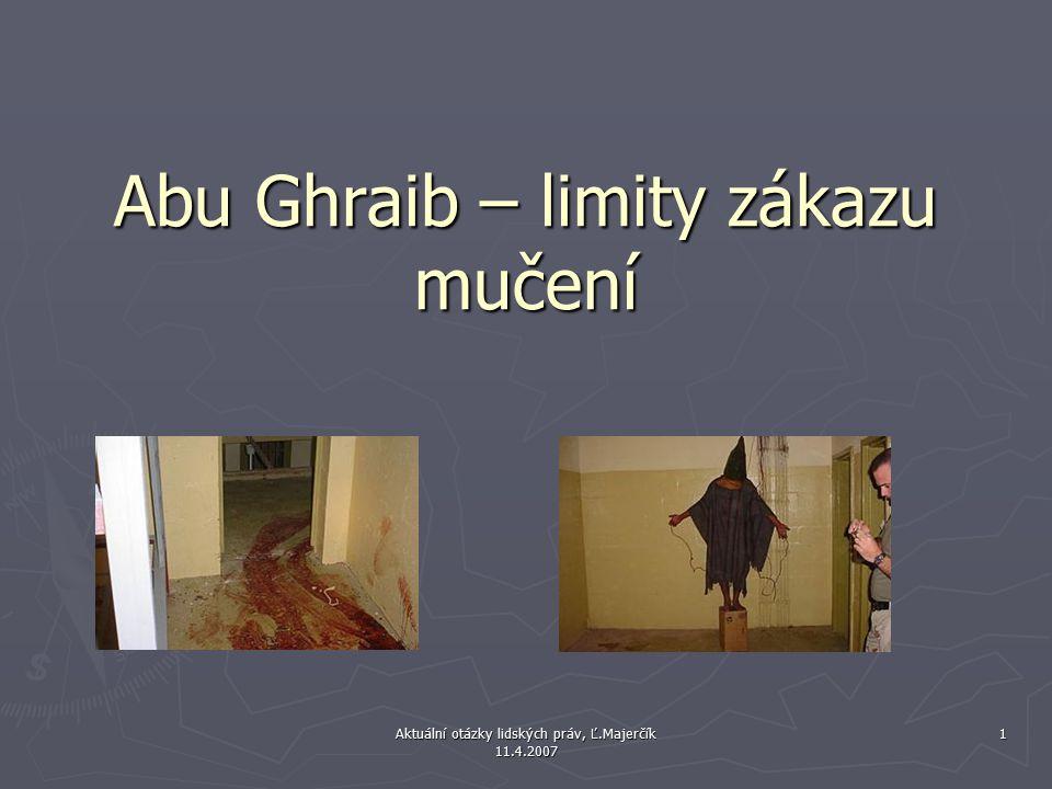 Aktuální otázky lidských práv, Ľ.Majerčík 11.4.2007 1 Abu Ghraib – limity zákazu mučení