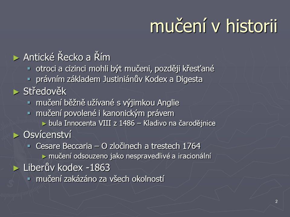 2 mučení v historii ► Antické Řecko a Řím  otroci a cizinci mohli být mučeni, později křesťané  právním základem Justiniánův Kodex a Digesta ► Středověk  mučení běžně užívané s výjimkou Anglie  mučení povolené i kanonickým právem ► bula Innocenta VIII z 1486 – Kladivo na čarodějnice ► Osvícenství  Cesare Beccaria – O zločinech a trestech 1764 ► mučení odsouzeno jako nespravedlivé a iracionální ► Liberův kodex -1863  mučení zakázáno za všech okolností