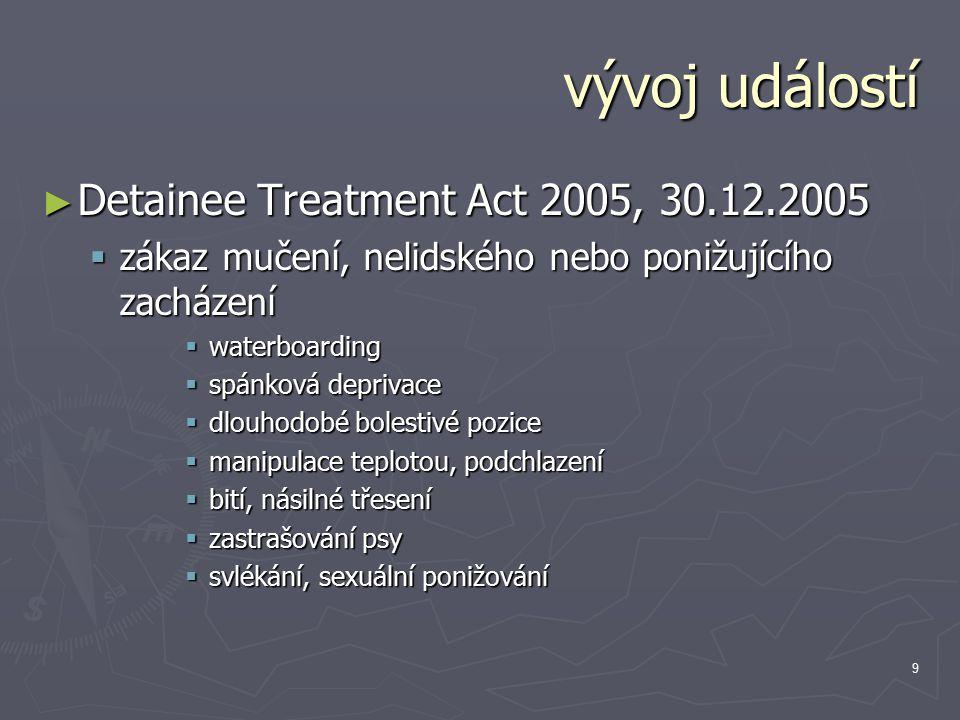 9 vývoj událostí ► Detainee Treatment Act 2005, 30.12.2005  zákaz mučení, nelidského nebo ponižujícího zacházení  waterboarding  spánková deprivace  dlouhodobé bolestivé pozice  manipulace teplotou, podchlazení  bití, násilné třesení  zastrašování psy  svlékání, sexuální ponižování