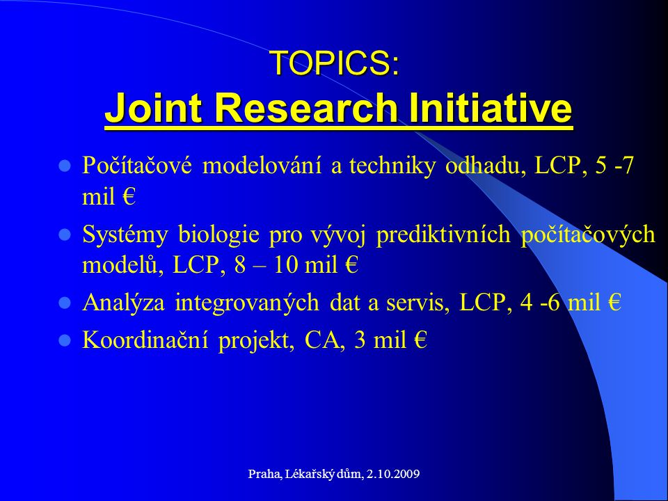 Praha, Lékařský dům, 2.10.2009 TOPICS: Joint Research Initiative Počítačové modelování a techniky odhadu, LCP, 5 -7 mil € Systémy biologie pro vývoj prediktivních počítačových modelů, LCP, 8 – 10 mil € Analýza integrovaných dat a servis, LCP, 4 -6 mil € Koordinační projekt, CA, 3 mil €