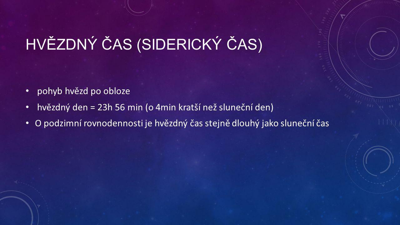 HVĚZDNÝ ČAS (SIDERICKÝ ČAS) pohyb hvězd po obloze hvězdný den = 23h 56 min (o 4min kratší než sluneční den) O podzimní rovnodennosti je hvězdný čas stejně dlouhý jako sluneční čas