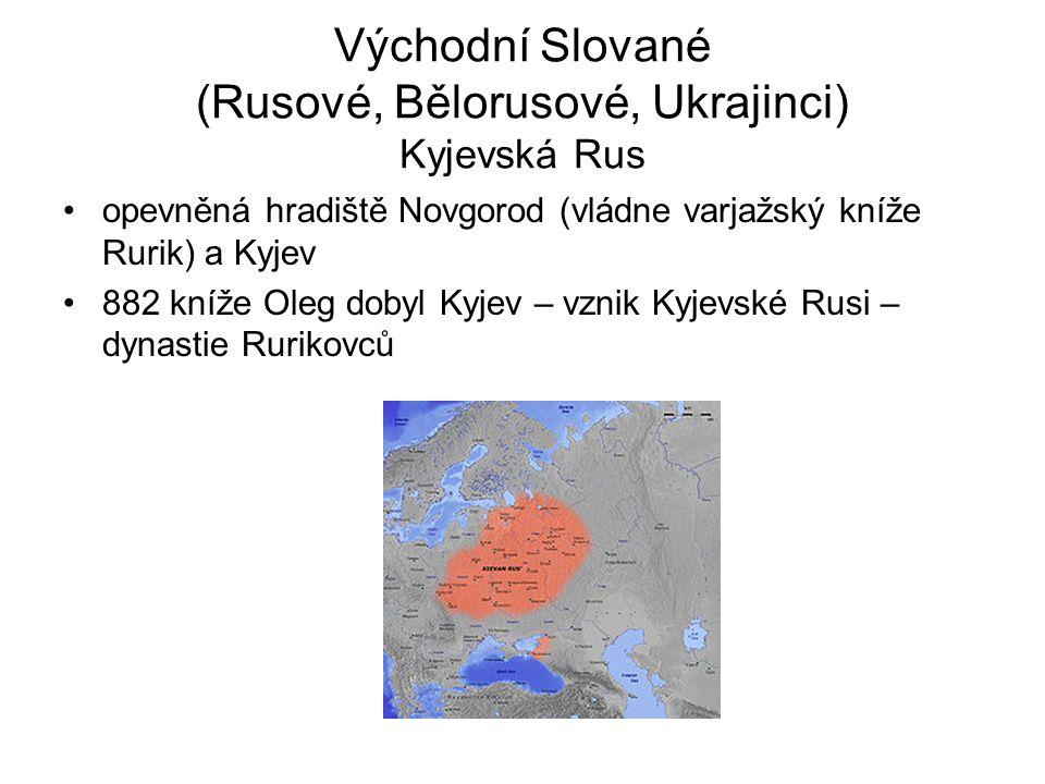 Východní Slované (Rusové, Bělorusové, Ukrajinci) Kyjevská Rus opevněná hradiště Novgorod (vládne varjažský kníže Rurik) a Kyjev 882 kníže Oleg dobyl Kyjev – vznik Kyjevské Rusi – dynastie Rurikovců