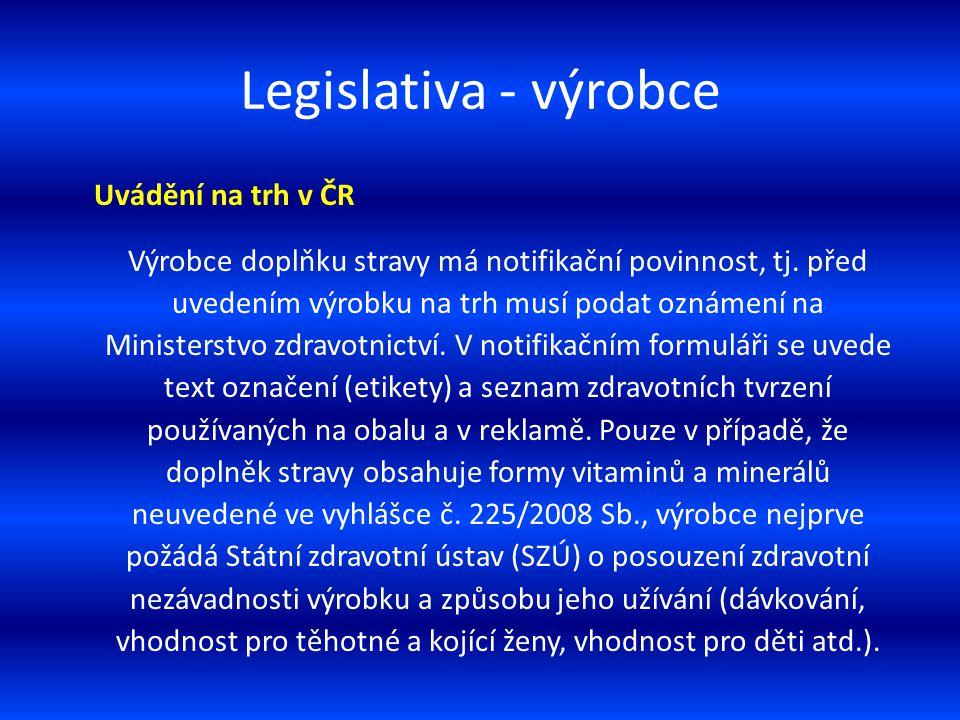 Legislativa - výrobce Uvádění na trh v ČR Výrobce doplňku stravy má notifikační povinnost, tj. před uvedením výrobku na trh musí podat oznámení na Min