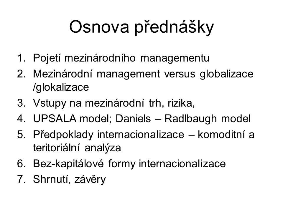 Osnova přednášky 1.Pojetí mezinárodního managementu 2.Mezinárodní management versus globalizace /glokalizace 3.Vstupy na mezinárodní trh, rizika, 4.UP