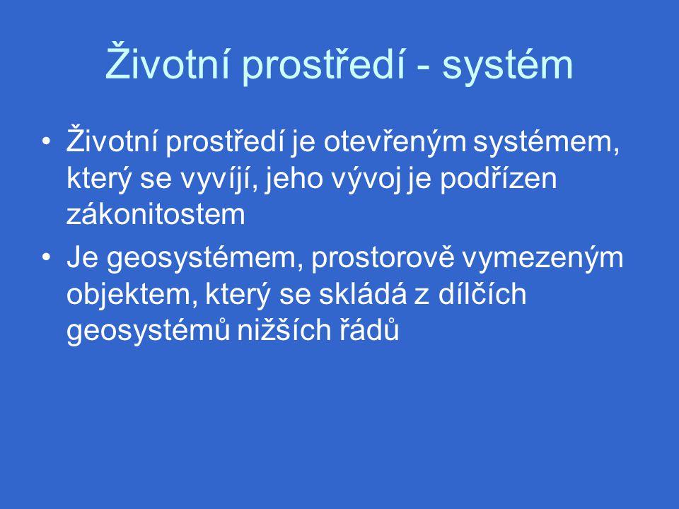 Životní prostředí - systém Životní prostředí je otevřeným systémem, který se vyvíjí, jeho vývoj je podřízen zákonitostem Je geosystémem, prostorově vymezeným objektem, který se skládá z dílčích geosystémů nižších řádů