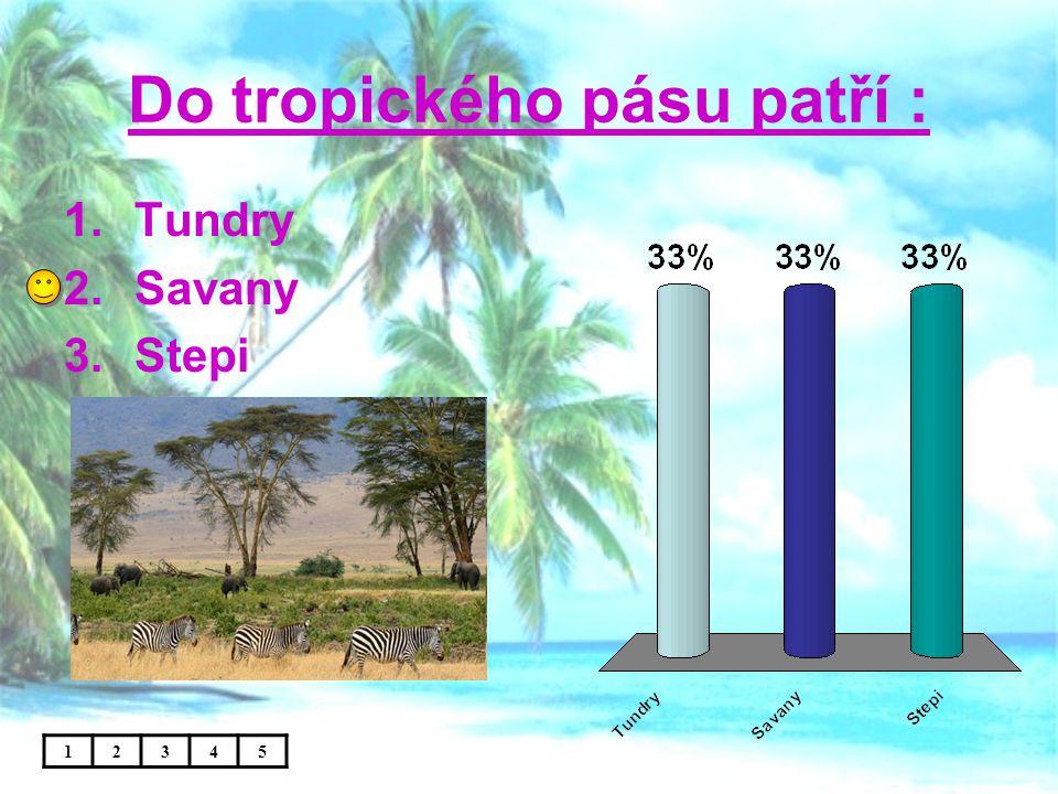 Do tropického pásu patří : 1.Tundry 2.Savany 3.Stepi 12345