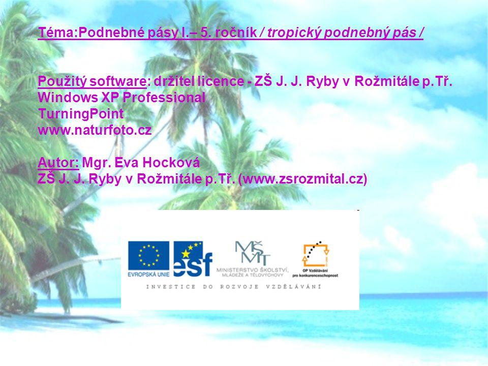 Téma:Podnebné pásy I.– 5. ročník / tropický podnebný pás / Použitý software: držitel licence - ZŠ J. J. Ryby v Rožmitále p.Tř. Windows XP Professional