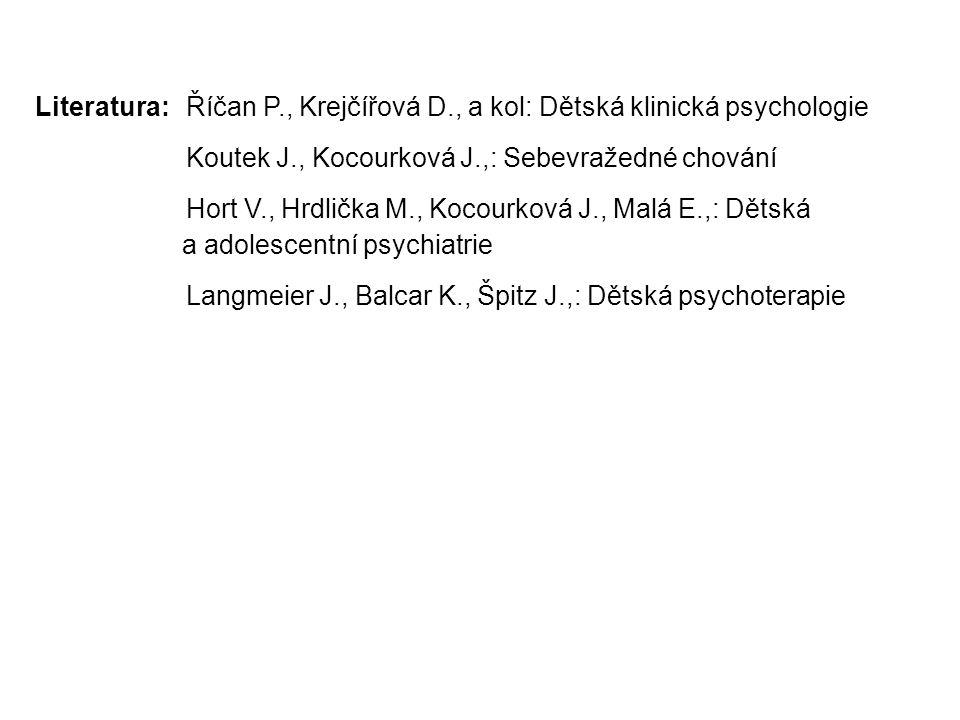 Literatura:Říčan P., Krejčířová D., a kol: Dětská klinická psychologie Koutek J., Kocourková J.,: Sebevražedné chování Hort V., Hrdlička M., Kocourková J., Malá E.,: Dětská a adolescentní psychiatrie Langmeier J., Balcar K., Špitz J.,: Dětská psychoterapie