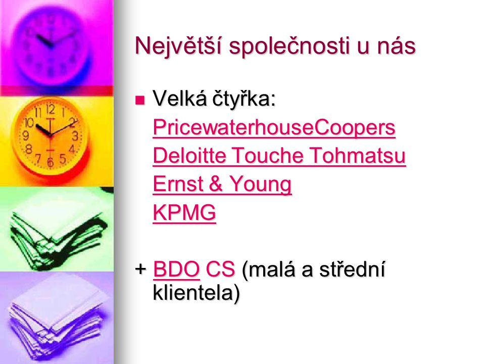 Největší společnosti u nás Velká čtyřka: Velká čtyřka: PricewaterhouseCoopers Deloitte Touche Tohmatsu Deloitte Touche Tohmatsu Ernst & Young Ernst & Young KPMG + BDO CS (malá a střední klientela)