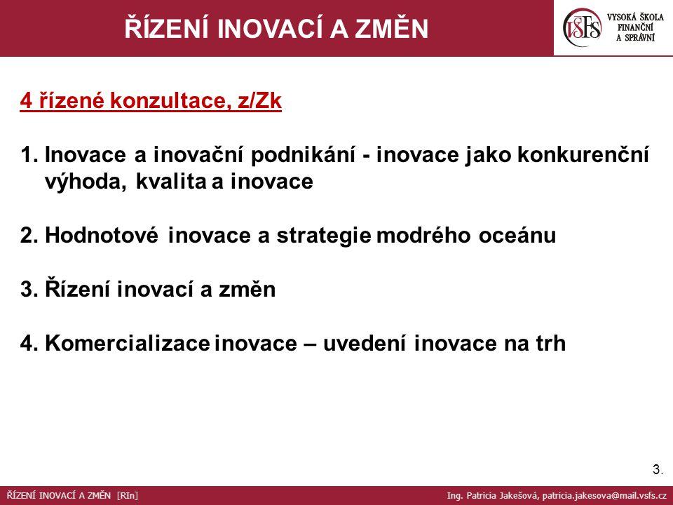 3.3. ŘÍZENÍ INOVACÍ A ZMĚN 4 řízené konzultace, z/Zk 1. Inovace a inovační podnikání - inovace jako konkurenční výhoda, kvalita a inovace 2. Hodnotové