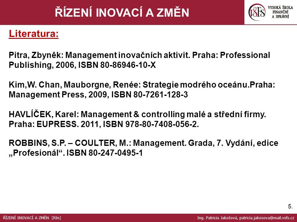 5.5. ŘÍZENÍ INOVACÍ A ZMĚN Literatura: Pitra, Zbyněk: Management inovačních aktivit. Praha: Professional Publishing, 2006, ISBN 80-86946-10-X Kim,W. C
