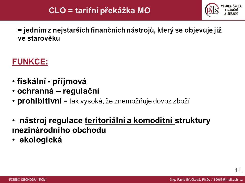 11. CLO = tarifní překážka MO FUNKCE: fiskální - příjmová ochranná – regulační prohibitivní = tak vysoká, že znemožňuje dovoz zboží nástroj regulace t