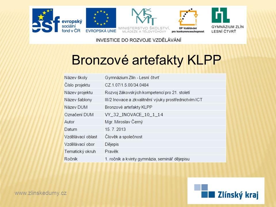 Bronzové artefakty KLPP www.zlinskedumy.cz Název školyGymnázium Zlín - Lesní čtvrť Číslo projektuCZ.1.07/1.5.00/34.0484 Název projektuRozvoj žákovskýc