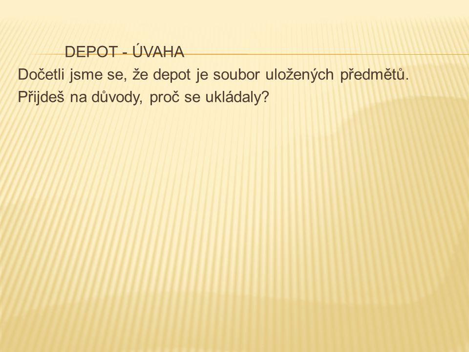 DEPOT - ÚVAHA Dočetli jsme se, že depot je soubor uložených předmětů. Přijdeš na důvody, proč se ukládaly?