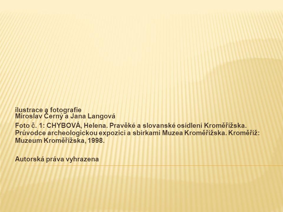 ilustrace a fotografie Miroslav Černý a Jana Langová Foto č. 1: CHYBOVÁ, Helena. Pravěké a slovanské osídlení Kroměřížska. Průvodce archeologickou exp
