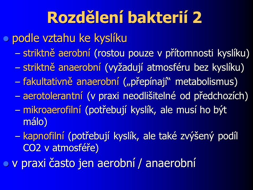 """Rozdělení bakterií 2 podle vztahu ke kyslíku podle vztahu ke kyslíku – striktně aerobní (rostou pouze v přítomnosti kyslíku) – striktně anaerobní (vyžadují atmosféru bez kyslíku) – fakultativně anaerobní (""""přepínají metabolismus) – aerotolerantní (v praxi neodlišitelné od předchozích) – mikroaerofilní (potřebují kyslík, ale musí ho být málo) – kapnofilní (potřebují kyslík, ale také zvýšený podíl CO2 v atmosféře) v praxi často jen aerobní / anaerobní v praxi často jen aerobní / anaerobní"""