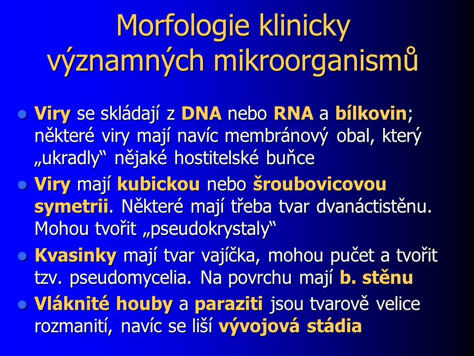"""Morfologie klinicky významných mikroorganismů Viry se skládají z DNA nebo RNA a bílkovin; některé viry mají navíc membránový obal, který """"ukradly nějaké hostitelské buňce Viry se skládají z DNA nebo RNA a bílkovin; některé viry mají navíc membránový obal, který """"ukradly nějaké hostitelské buňce Viry mají kubickou nebo šroubovicovou symetrii."""