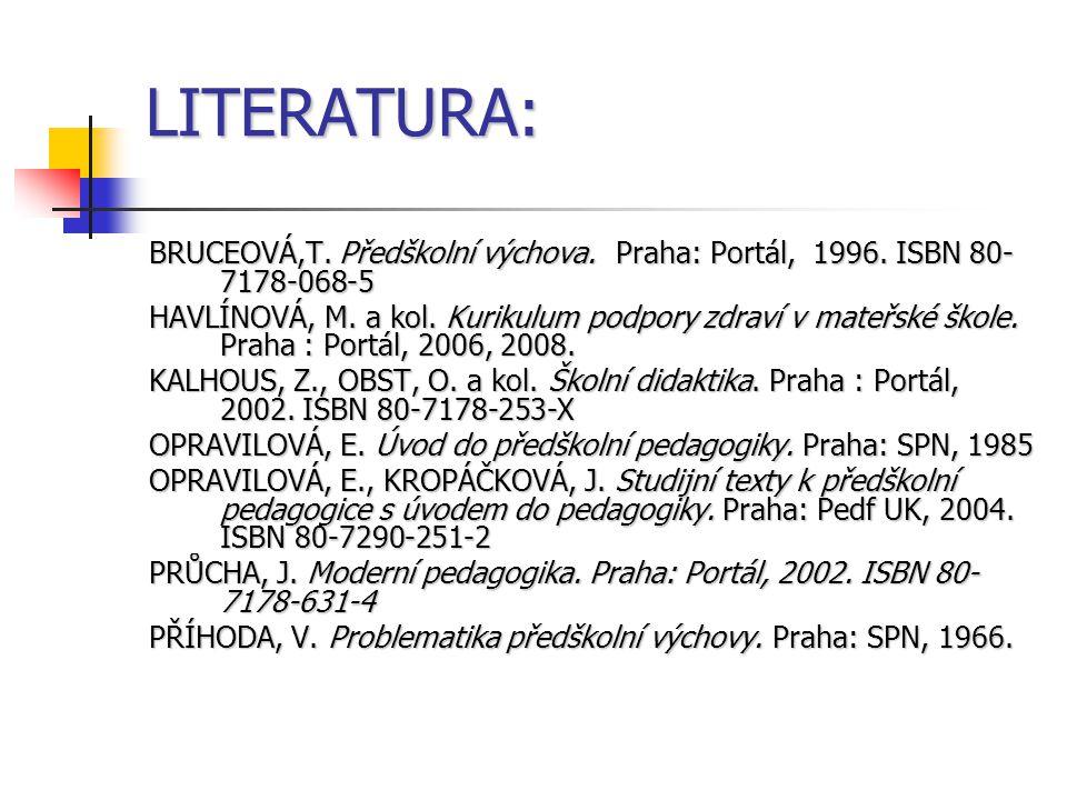 LITERATURA: BRUCEOVÁ,T. Předškolní výchova. Praha: Portál, 1996. ISBN 80- 7178-068-5 HAVLÍNOVÁ, M. a kol. Kurikulum podpory zdraví v mateřské škole. P