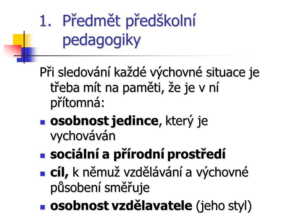 1.Předmět předškolní pedagogiky Při sledování každé výchovné situace je třeba mít na paměti, že je v ní přítomná: osobnost jedince, který je vychovává