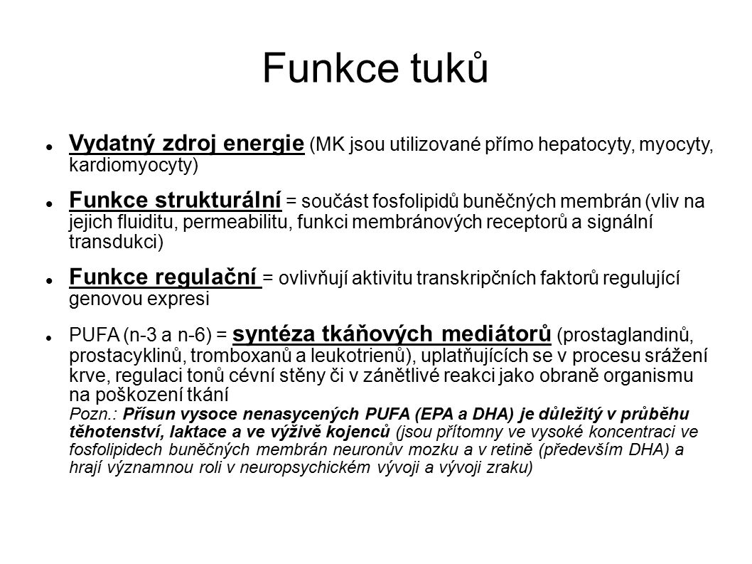 Funkce tuků Vydatný zdroj energie (MK jsou utilizované přímo hepatocyty, myocyty, kardiomyocyty) Funkce strukturální = součást fosfolipidů buněčných membrán (vliv na jejich fluiditu, permeabilitu, funkci membránových receptorů a signální transdukci) Funkce regulační = ovlivňují aktivitu transkripčních faktorů regulující genovou expresi PUFA (n-3 a n-6) = syntéza tkáňových mediátorů (prostaglandinů, prostacyklinů, tromboxanů a leukotrienů), uplatňujících se v procesu srážení krve, regulaci tonů cévní stěny či v zánětlivé reakci jako obraně organismu na poškození tkání Pozn.: Přísun vysoce nenasycených PUFA (EPA a DHA) je důležitý v průběhu těhotenství, laktace a ve výživě kojenců (jsou přítomny ve vysoké koncentraci ve fosfolipidech buněčných membrán neuronův mozku a v retině (především DHA) a hrají významnou roli v neuropsychickém vývoji a vývoji zraku)