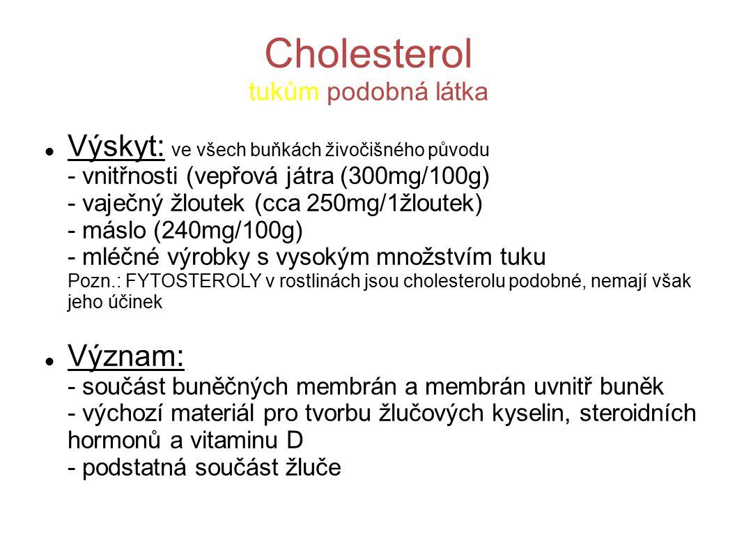 Cholesterol tukům podobná látka Výskyt: ve všech buňkách živočišného původu - vnitřnosti (vepřová játra (300mg/100g) - vaječný žloutek (cca 250mg/1žloutek) - máslo (240mg/100g) - mléčné výrobky s vysokým množstvím tuku Pozn.: FYTOSTEROLY v rostlinách jsou cholesterolu podobné, nemají však jeho účinek Význam: - součást buněčných membrán a membrán uvnitř buněk - výchozí materiál pro tvorbu žlučových kyselin, steroidních hormonů a vitaminu D - podstatná součást žluče