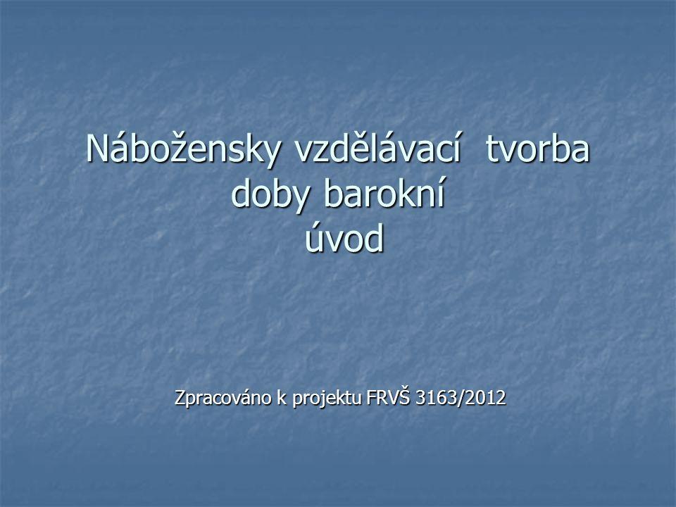 Nábožensky vzdělávací tvorba doby barokní úvod Zpracováno k projektu FRVŠ 3163/2012