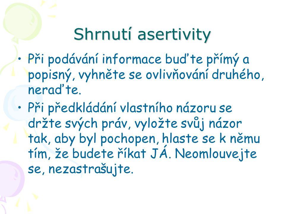 Shrnutí asertivity Při podávání informace buďte přímý a popisný, vyhněte se ovlivňování druhého, neraďte. Při předkládání vlastního názoru se držte sv