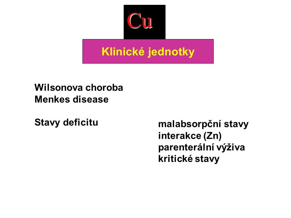 Wilsonova choroba Menkes disease Stavy deficitu malabsorpční stavy interakce (Zn) parenterální výživa kritické stavy Cu Klinické jednotky