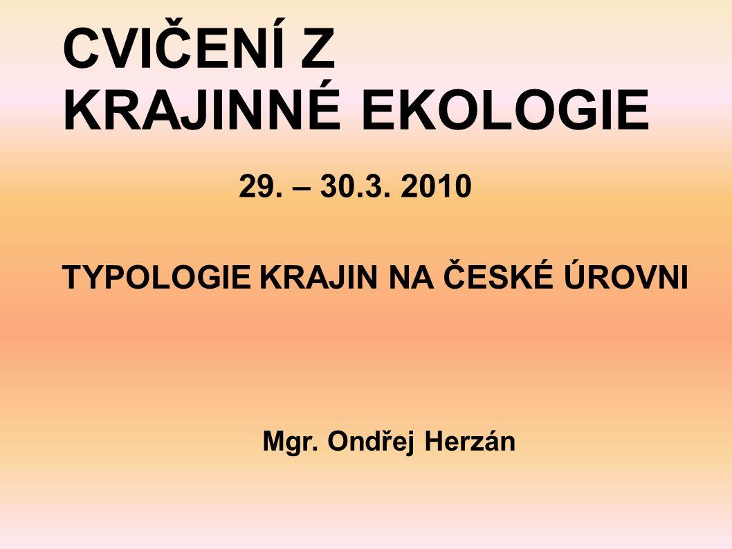 CVIČENÍ Z KRAJINNÉ EKOLOGIE 29. – 30.3. 2010 TYPOLOGIE KRAJIN NA ČESKÉ ÚROVNI Mgr. Ondřej Herzán