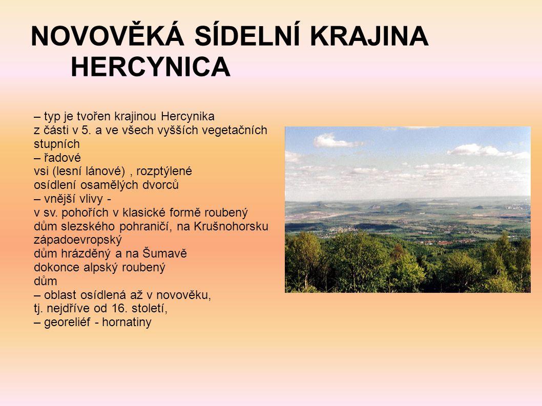 NOVOVĚKÁ SÍDELNÍ KRAJINA HERCYNICA – typ je tvořen krajinou Hercynika z části v 5. a ve všech vyšších vegetačních stupních – řadové vsi (lesní lánové)
