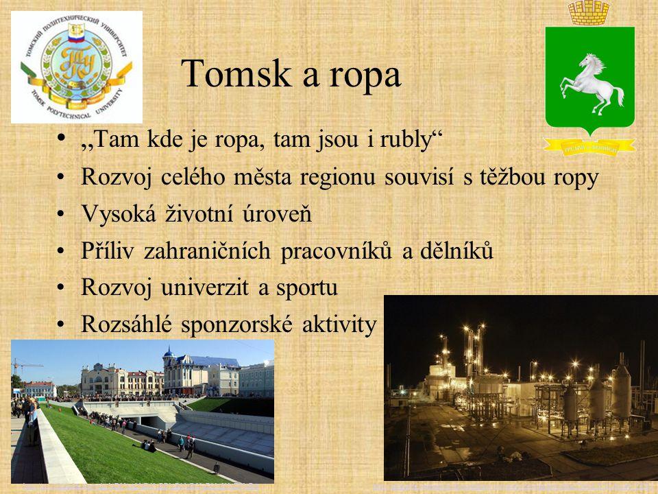 """Tomsk a ropa """" Tam kde je ropa, tam jsou i rubly Rozvoj celého města regionu souvisí s těžbou ropy Vysoká životní úroveň Příliv zahraničních pracovníků a dělníků Rozvoj univerzit a sportu Rozsáhlé sponzorské aktivity http://aktualne.centrum.cz/ekonomika/svetova-ekonomika/foto.phtml id=119542&cid=518061http://ru.wikipedia.org/wiki/%D0%A2%D0%BE%D0%BC%D1%81%D0%BA"""