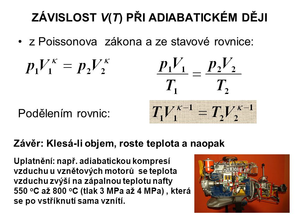 ZÁVISLOST V(T) PŘI ADIABATICKÉM DĚJI z Poissonova zákona a ze stavové rovnice: Podělením rovnic: Závěr: Klesá-li objem, roste teplota a naopak Uplatnění: např.